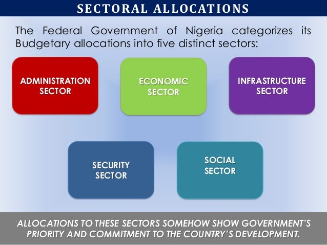 SECTORAL ALLOCATIONS The Federal Government of Nigeria categorizes its Budgetary allocations into five distinct sectors: A...