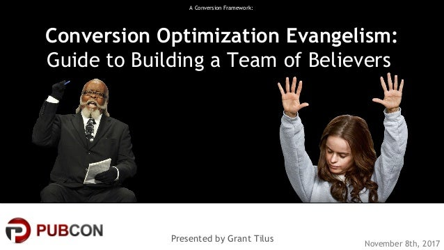 #pubcon A Conversion Framework: Conversion Optimization Evangelism: Guide to Building a Team of Believers Presented by Gra...