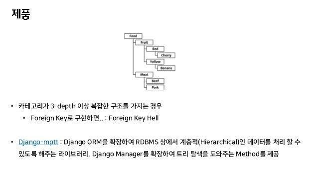 • 카테고리가 3-depth 이상 복잡한 구조를 가지는 경우 • Foreign Key로 구현하면.. : Foreign Key Hell • Django-mptt : Django ORM을 확장하여 RDBMS 상에서 계층적(...