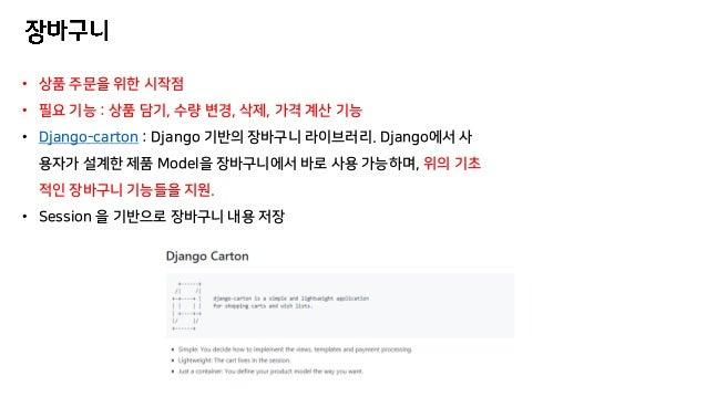 • 상품 주문을 위한 시작점 • 필요 기능 : 상품 담기, 수량 변경, 삭제, 가격 계산 기능 • Django-carton : Django 기반의 장바구니 라이브러리. Django에서 사 용자가 설계한 제품 Model을...