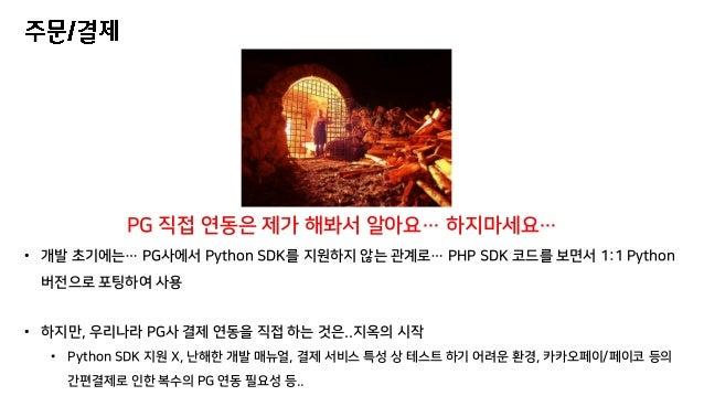 • 개발 초기에는… PG사에서 Python SDK를 지원하지 않는 관계로… PHP SDK 코드를 보면서 1:1 Python 버전으로 포팅하여 사용 • 하지만, 우리나라 PG사 결제 연동을 직접 하는 것은..지옥의 시작 ...