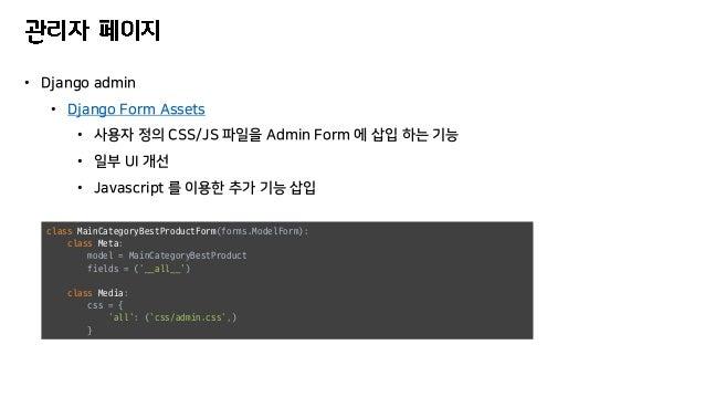 • Django admin • Django Form Assets • 사용자 정의 CSS/JS 파일을 Admin Form 에 삽입 하는 기능 • 일부 UI 개선 • Javascript 를 이용한 추가 기능 삽입 class...