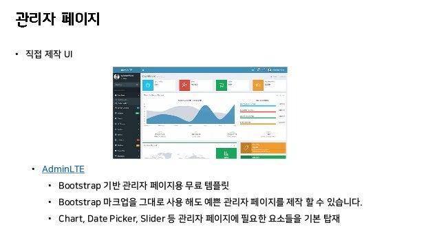 • 직접 제작 UI • AdminLTE • Bootstrap 기반 관리자 페이지용 무료 템플릿 • Bootstrap 마크업을 그대로 사용 해도 예쁜 관리자 페이지를 제작 할 수 있습니다. • Chart, Date Pic...