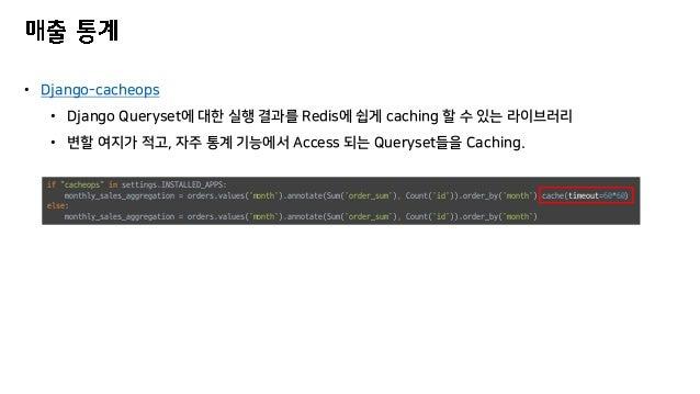 • Django-cacheops • Django Queryset에 대한 실행 결과를 Redis에 쉽게 caching 할 수 있는 라이브러리 • 변할 여지가 적고, 자주 통계 기능에서 Access 되는 Queryset들을...