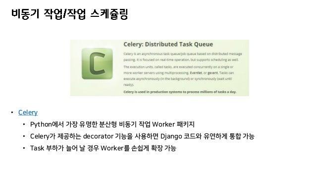 • Celery • Python에서 가장 유명한 분산형 비동기 작업 Worker 패키지 • Celery가 제공하는 decorator 기능을 사용하면 Django 코드와 유연하게 통합 가능 • Task 부하가 늘어 날 경...