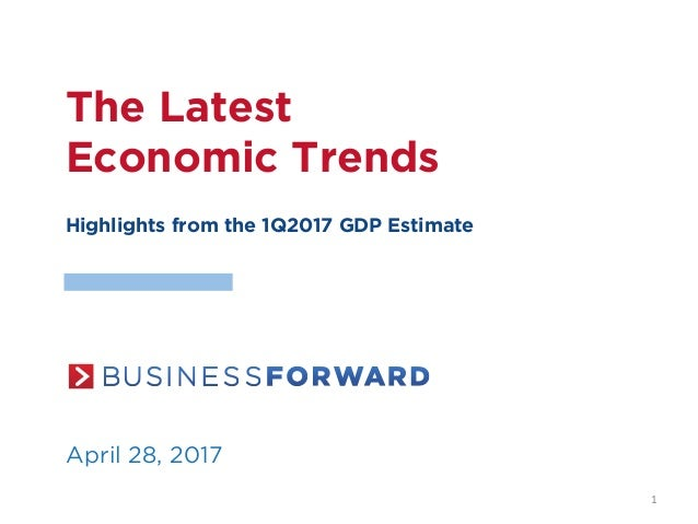 The Latest Economic Trends Highlights from the 1Q2017 GDP Estimate April 28, 2017 1