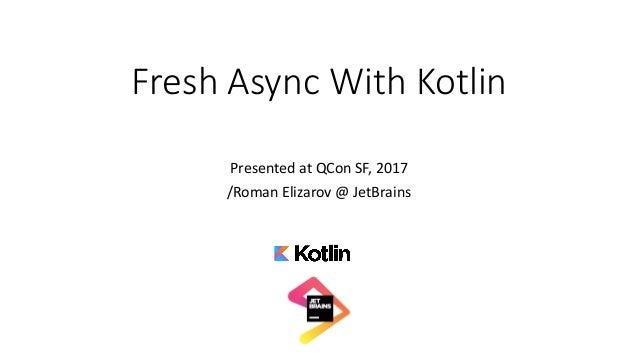 FreshAsyncWithKotlin PresentedatQCon SF,2017 /RomanElizarov@JetBrains