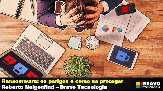 Ransomware: os perigos e como se proteger Roberto Neigenfind – Bravo Tecnologia