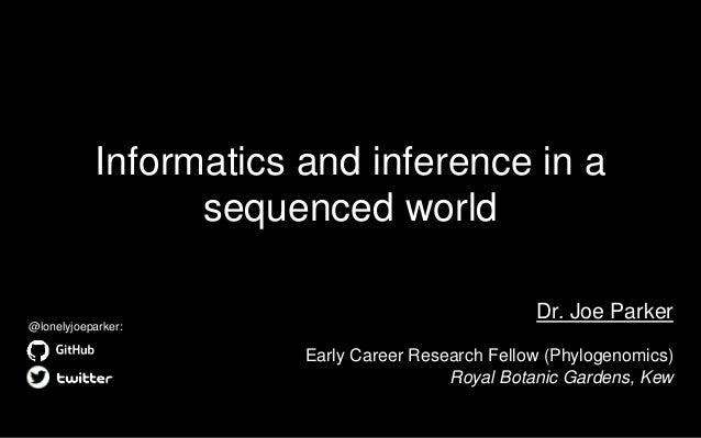 Informatics and inference in a sequenced world Dr. Joe Parker Early Career Research Fellow (Phylogenomics) Royal Botanic G...