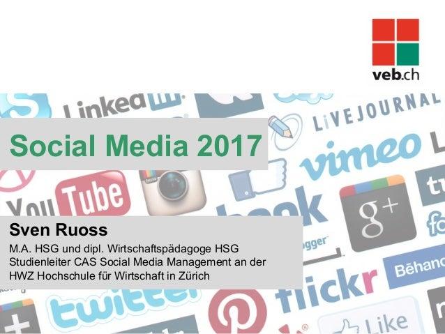Social Media 2017 Sven Ruoss M.A. HSG und dipl. Wirtschaftspädagoge HSG Studienleiter CAS Social Media Management an der H...