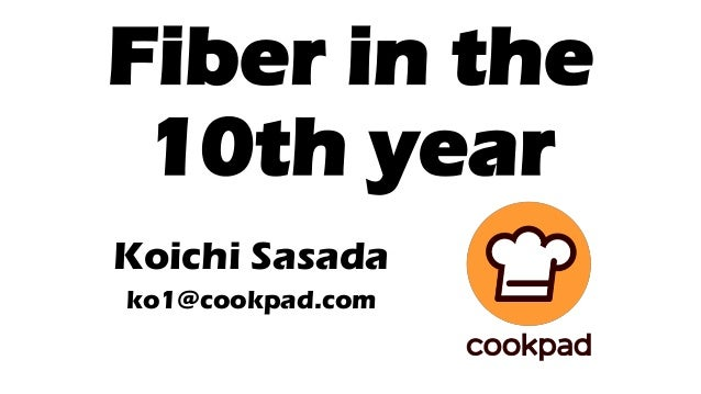 Fiber in the 10th year Koichi Sasada ko1@cookpad.com