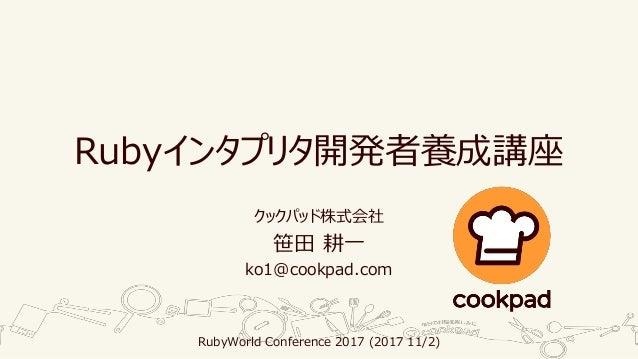 Rubyインタプリタ開発者養成講座 クックパッド株式会社 笹田 耕一 ko1@cookpad.com RubyWorld Conference 2017 (2017 11/2)