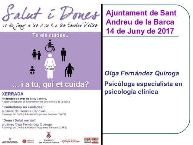 Ajuntament de Sant Andreu de la Barca 14 de Juny de 2017 Olga Fernández Quiroga Psicóloga especialista en psicología clíni...