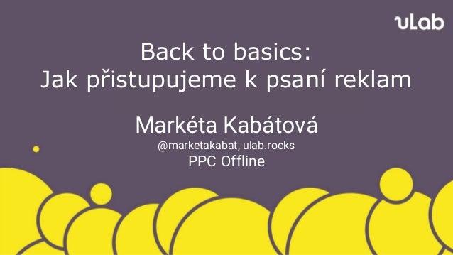 Back to basics: Jak přistupujeme k psaní reklam Markéta Kabátová @marketakabat, ulab.rocks PPC Offline