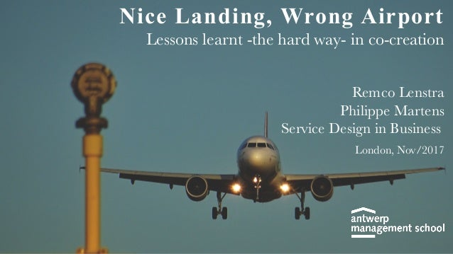 Nice Landing, Wrong Airport Lessons learnt -the hard way- in co-creation Remco Lenstra Philippe Martens Service Design in ...