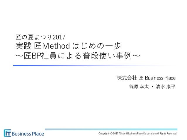 Copyright (C)2017Takumi BusinessPlaceCorporationAllRightsReserved. 株式会社 匠 BusinessPlace 篠原 幸太 ・ 清水 康平 匠の夏まつり2017 実践 匠Metho...