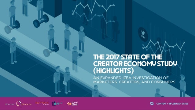 CONTENT + INFLUENCE + SCALE AN EXPANDED IZEA INVESTIGATION OF MARKETERS, CREATORS, AND CONSUMERS THE 2017 STATE OF THE CRE...