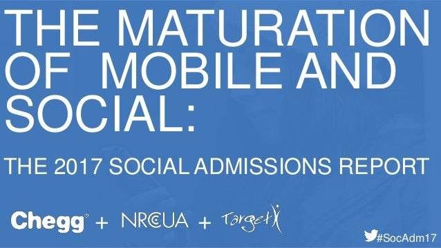 THE MATURATION OF MOBILE AND SOCIAL: THE 2017 SOCIAL ADMISSIONS REPORT + + #SocAdm17
