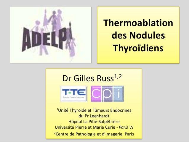 Thermoablation des Nodules Thyroïdiens 1Unité Thyroïde et Tumeurs Endocrines du Pr Leenhardt Hôpital La Pitié-Salpêtrière ...