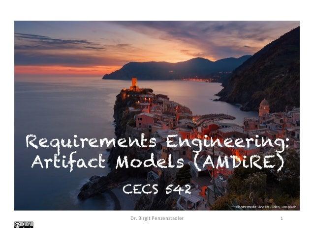 Requirements Engineering: Artifact Models (AMDiRE) CECS 542 Dr.BirgitPenzenstadler 1 Photocredit:AndersJilden,Uns...