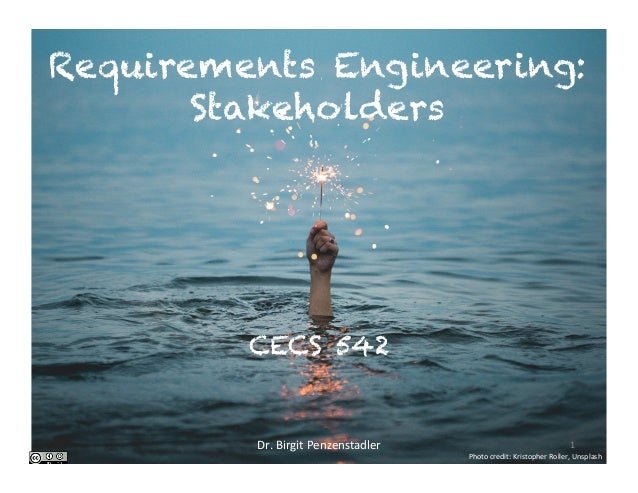 Requirements Engineering: Stakeholders CECS 542 Dr.BirgitPenzenstadler 1 Photocredit:KristopherRoller,Unsplash