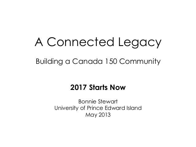 A Connected LegacyBuilding a Canada 150 Community2017 Starts NowBonnie StewartUniversity of Prince Edward IslandMay 2013