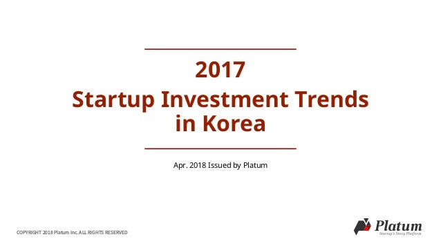 COPYRIGHT 2018 Platum Inc. ALL RIGHTS RESERVED 2017 Startup Investment Trends in Korea Apr. 2018 Issued by Platum