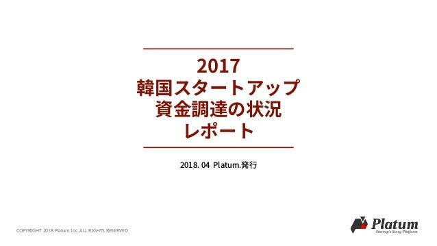 2017 韓国スタートアップ 資⾦調達の状況 レポート COPYRIGHT 2018 Platum Inc. ALL RIGHTS RESERVED 2018. 04 Platum.発⾏