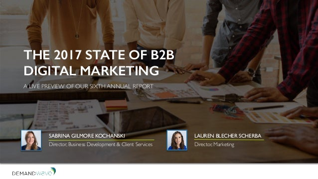 THE 2017 STATE OF B2B DIGITAL MARKETING A LIVE PREVIEW OF OUR SIXTH ANNUAL REPORT SABRINA GILMORE KOCHANSKI Director, Busi...
