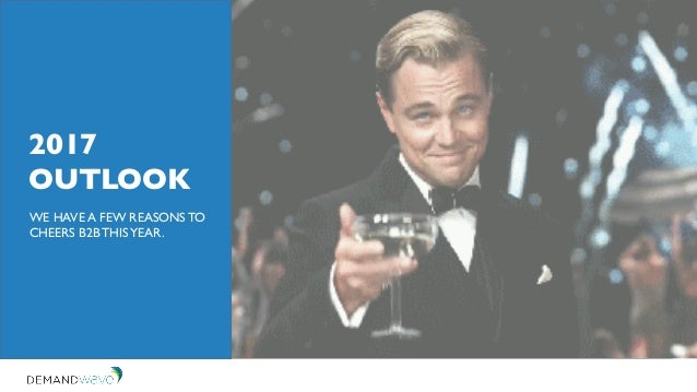 2017 OUTLOOK WE HAVE A FEW REASONS TO CHEERS B2B THISYEAR.