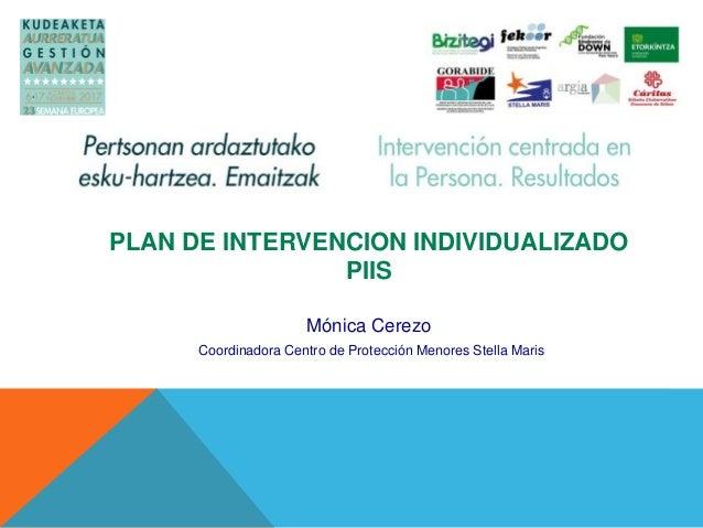 PLAN DE INTERVENCION INDIVIDUALIZADO PIIS Mónica Cerezo Coordinadora Centro de Protección Menores Stella Maris