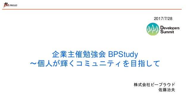 企業主催勉強会 BPStudy 〜個人が輝くコミュニティを目指して 株式会社ビープラウド 佐藤治夫 2017/7/28