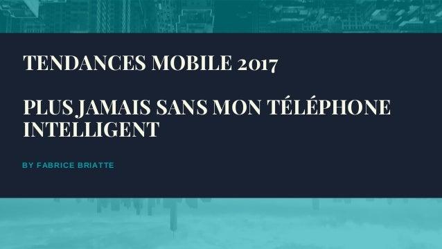 BY FABRICE BRIATTE TENDANCES MOBILE 2017 PLUS JAMAIS SANS MON TÉLÉPHONE INTELLIGENT