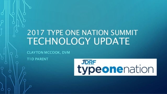 2017 TYPE ONE NATION SUMMIT TECHNOLOGY UPDATE CLAYTON MCCOOK, DVM T1D PARENT