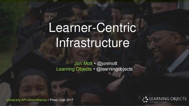 © 2016 Learning Objects.University API Unconference • Provo Utah 2017 Learner-Centric Infrastructure Jon Mott • @jonmott L...