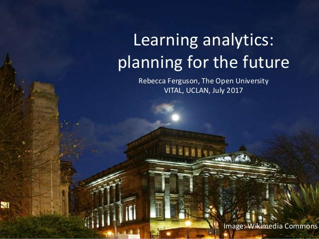Rebecca Ferguson, The Open University VITAL, UCLAN, July 2017 Learning analytics: planning for the future Image: Wikimedia...