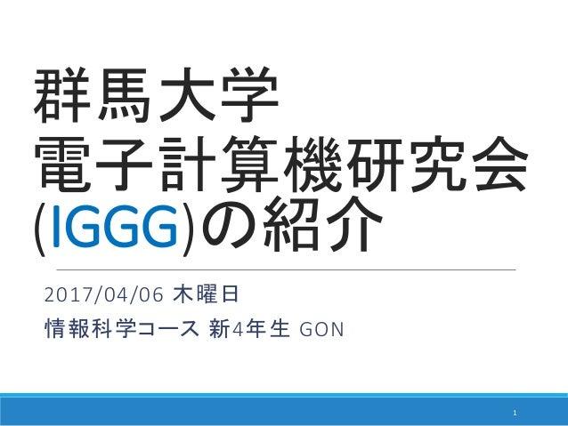 群馬大学 電子計算機研究会 (IGGG)の紹介 2017/04/06 木曜日 情報科学コース 新4年生 GON 1