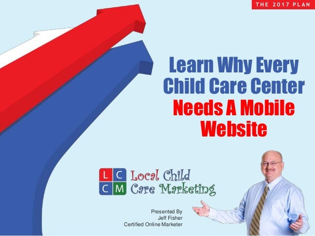 Presented By Jeff Fisher Certified Online Marketer T H E 2 0 1 7 P L A N Learn Why Every Child Care Center Needs A Mobile ...