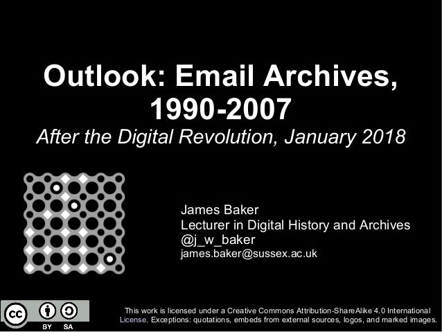 Outlook: Email Archives, 1990-2007 After the Digital Revolution, January 2018 James Baker Lecturer in Digital History and ...