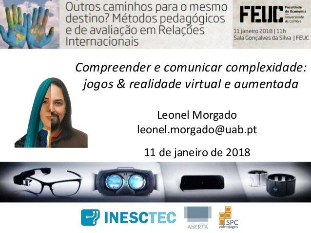 Compreender e comunicar complexidade: jogos & realidade virtual e aumentada Leonel Morgado leonel.morgado@uab.pt 11 de jan...