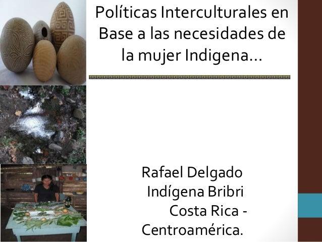 Políticas Interculturales en Base a las necesidades de la mujer Indigena… Rafael Delgado Indígena Bribri Costa Rica - Cent...