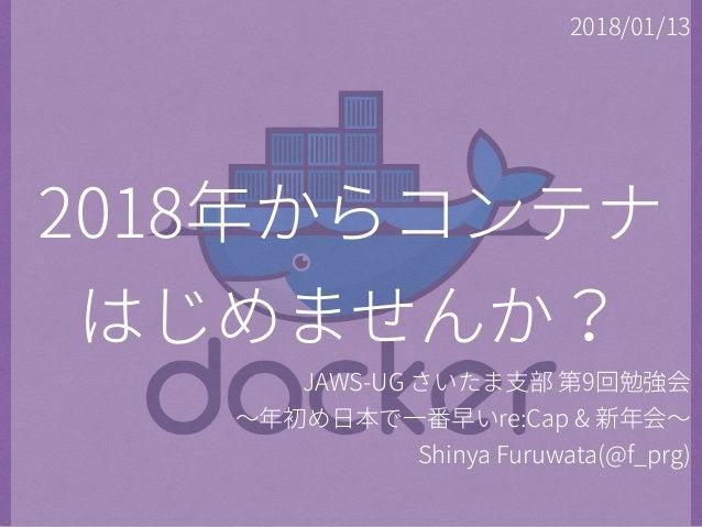 2018/01/13 JAWS-UG さいたま⽀部 第9回勉強会 〜年初め⽇本で⼀番早いre:Cap & 新年会〜 Shinya Furuwata(@f_prg) 2018年からコンテナ はじめませんか?