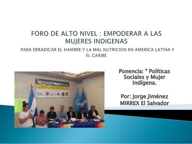 """Ponencia: """" Políticas Sociales y Mujer Indígena. Por: Jorge Jiménez MIRREX El Salvador"""