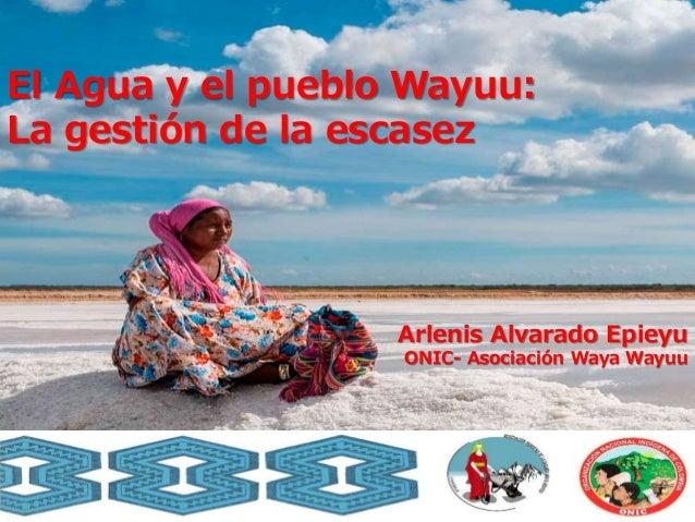 El Agua y el pueblo Wayuu: La gesti�n de la escasez Arlenis Alvarado Epieyu ONIC- Asociaci�n Waya Wayuu