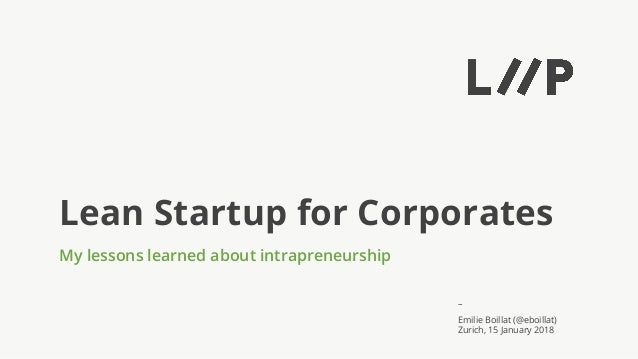 – Lean Startup for Corporates My lessons learned about intrapreneurship Emilie Boillat (@eboillat) Zurich, 15 January 2018