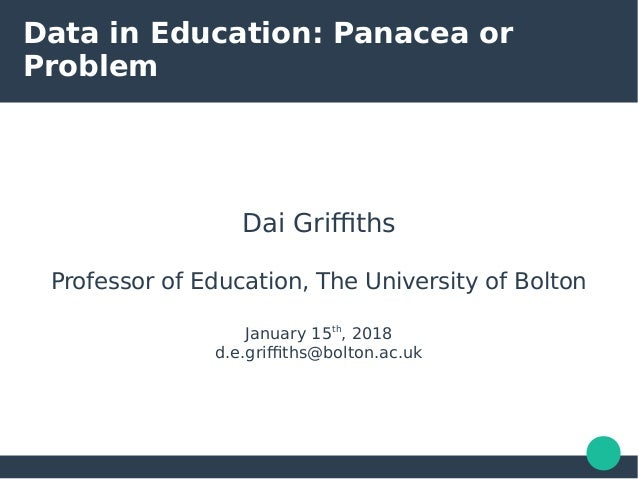 Data in Education: Panacea or Problem Dai Griffiths Professor of Education, The University of Bolton January 15th , 2018 d...