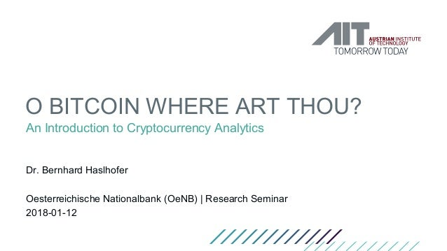 O BITCOIN WHERE ART THOU? An Introduction to Cryptocurrency Analytics Dr. Bernhard Haslhofer Oesterreichische Nationalbank...