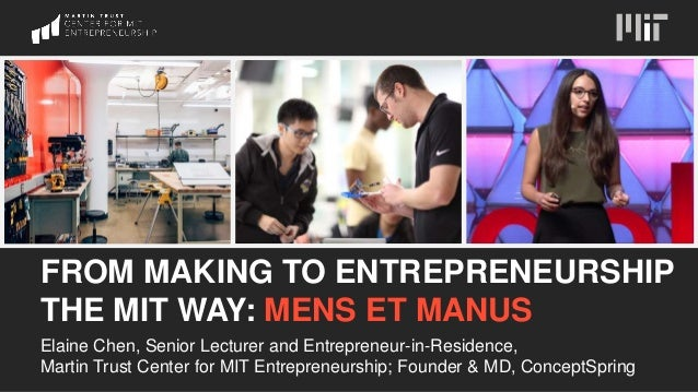 FROM MAKING TO ENTREPRENEURSHIP THE MIT WAY: MENS ET MANUS Elaine Chen, Senior Lecturer and Entrepreneur-in-Residence, Mar...