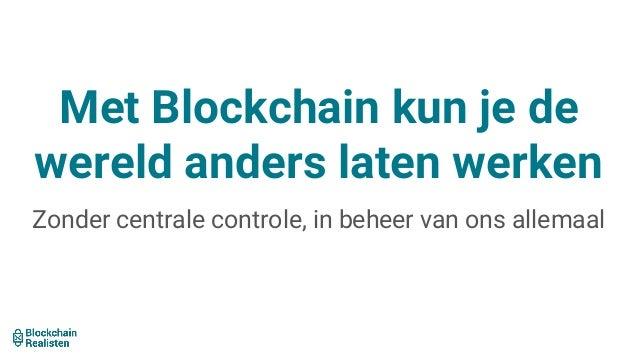 Met Blockchain kun je de wereld anders laten werken Zonder centrale controle, in beheer van ons allemaal