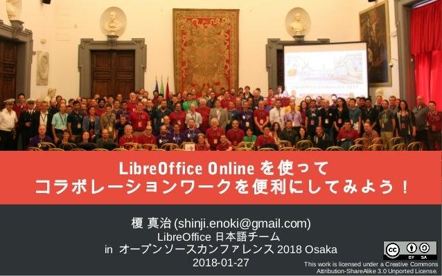 榎 真治 (shinji.enoki@gmail.com) LibreOffice 日本語チーム in オープンソースカンファレンス 2018 Osaka 2018-01-27 This work is licensed under a Cre...